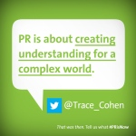 PR is about creating understanding for a complex world.