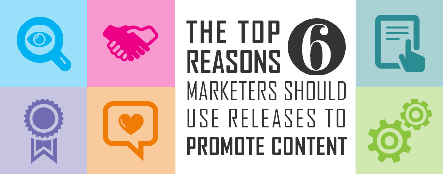 The Top 6 Reasons Marketers Should Use Releases to Promote Contetn
