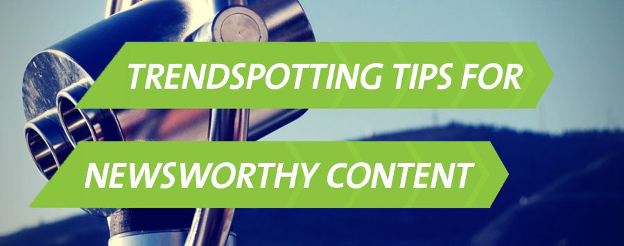 Trendspotting Tips for Creating Newsworthy Content