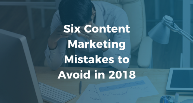 Six Content Marketing Mistakes to Avoid in 2018