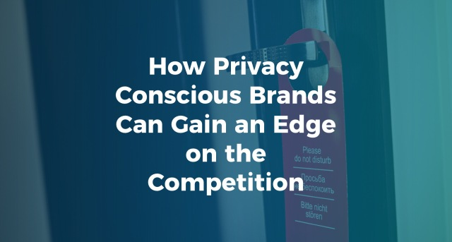 How Privacy Conscious Brands Can Gain an Edge on the Competition